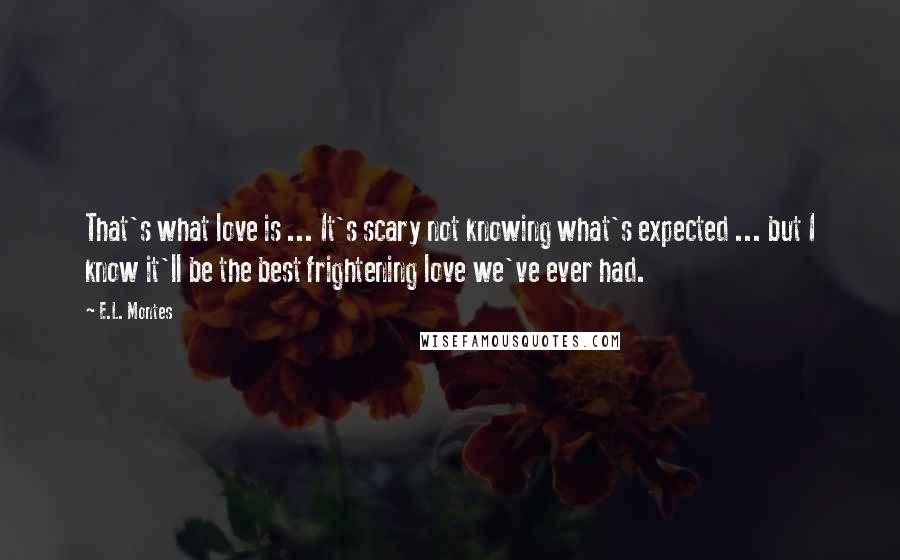 E.L. Montes quotes: That's what love is ... It's scary not knowing what's expected ... but I know it'll be the best frightening love we've ever had.