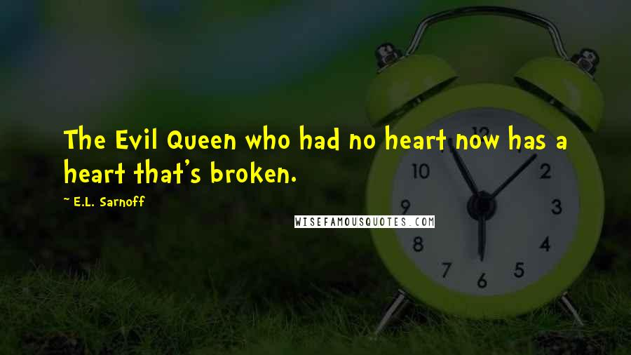 E.L. Sarnoff quotes: The Evil Queen who had no heart now has a heart that's broken.