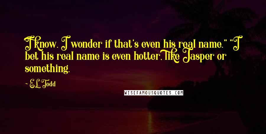 "E.L. Todd quotes: I know. I wonder if that's even his real name."" ""I bet his real name is even hotter, like Jasper or something."