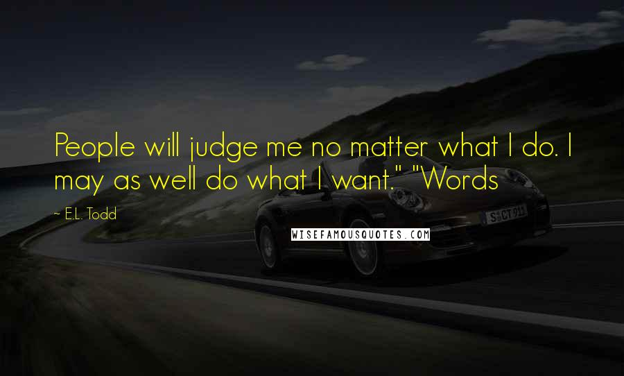 "E.L. Todd quotes: People will judge me no matter what I do. I may as well do what I want."" ""Words"