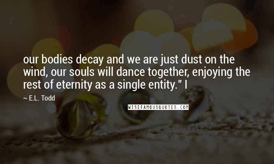 "E.L. Todd quotes: our bodies decay and we are just dust on the wind, our souls will dance together, enjoying the rest of eternity as a single entity."" I"