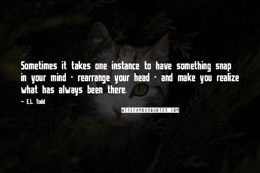 E.L. Todd quotes: Sometimes it takes one instance to have something snap in your mind - rearrange your head - and make you realize what has always been there.