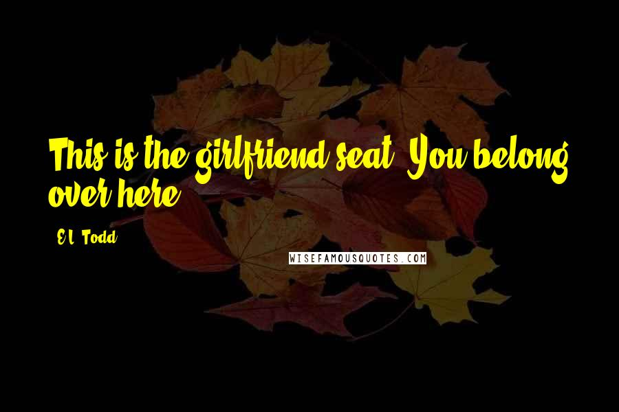 E.L. Todd quotes: This is the girlfriend seat. You belong over here.