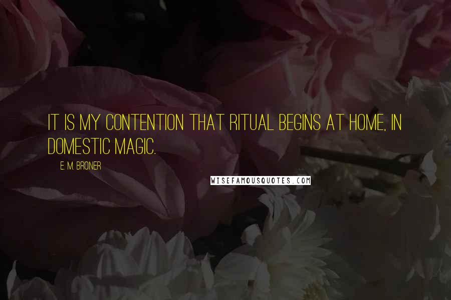 E. M. Broner quotes: It is my contention that ritual begins at home, in domestic magic.