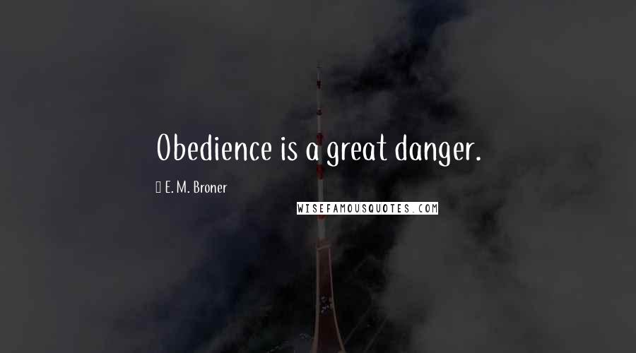 E. M. Broner quotes: Obedience is a great danger.