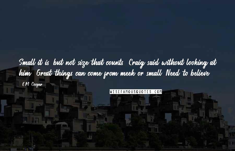 E.M. Cooper quotes: Small it is, but not size that counts,' Craig said without looking at him. 'Great things can come from meek or small. Need to believe.