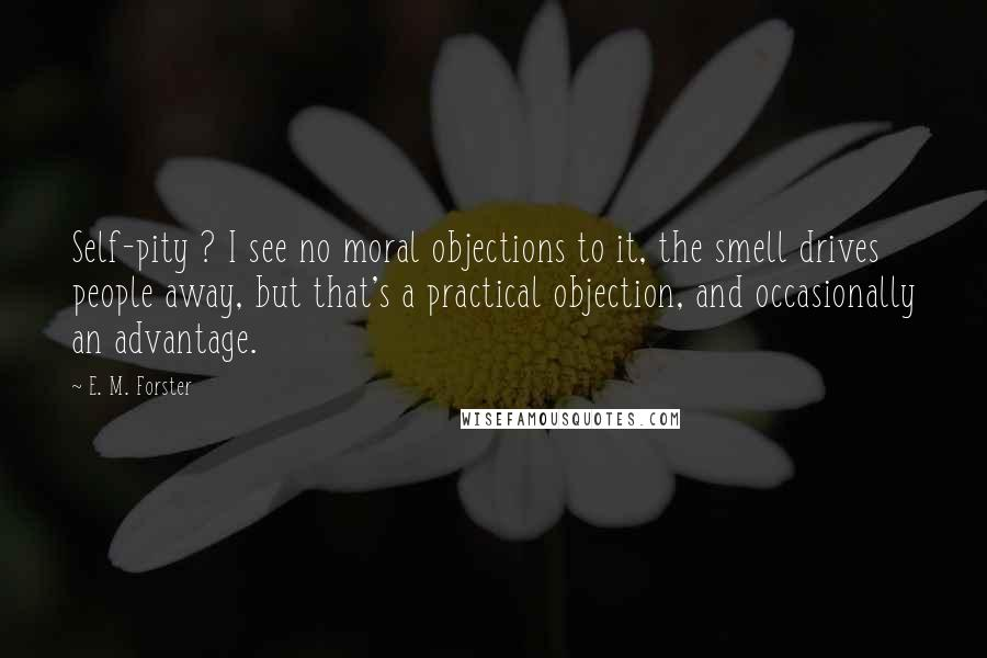 E. M. Forster quotes: Self-pity ? I see no moral objections to it, the smell drives people away, but that's a practical objection, and occasionally an advantage.
