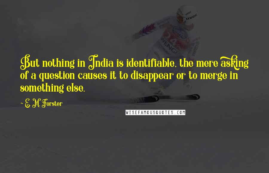 E. M. Forster quotes: But nothing in India is identifiable, the mere asking of a question causes it to disappear or to merge in something else.