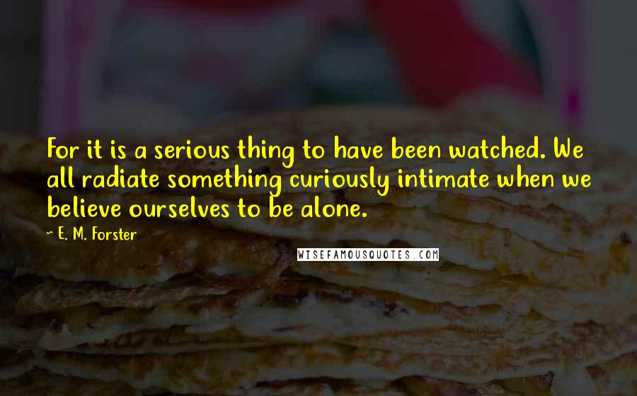 E. M. Forster quotes: For it is a serious thing to have been watched. We all radiate something curiously intimate when we believe ourselves to be alone.