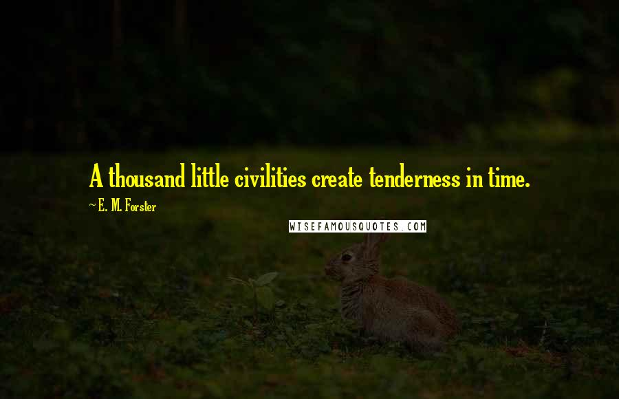 E. M. Forster quotes: A thousand little civilities create tenderness in time.