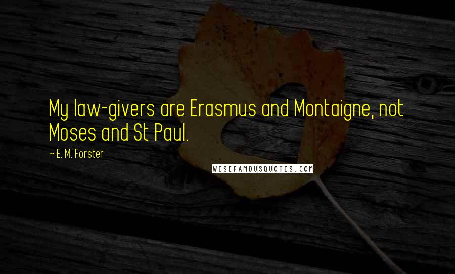 E. M. Forster quotes: My law-givers are Erasmus and Montaigne, not Moses and St Paul.
