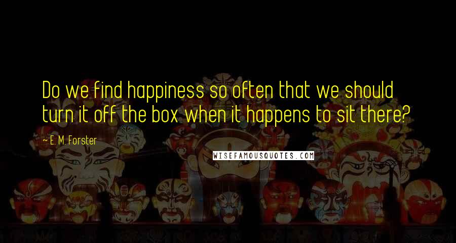 E. M. Forster quotes: Do we find happiness so often that we should turn it off the box when it happens to sit there?