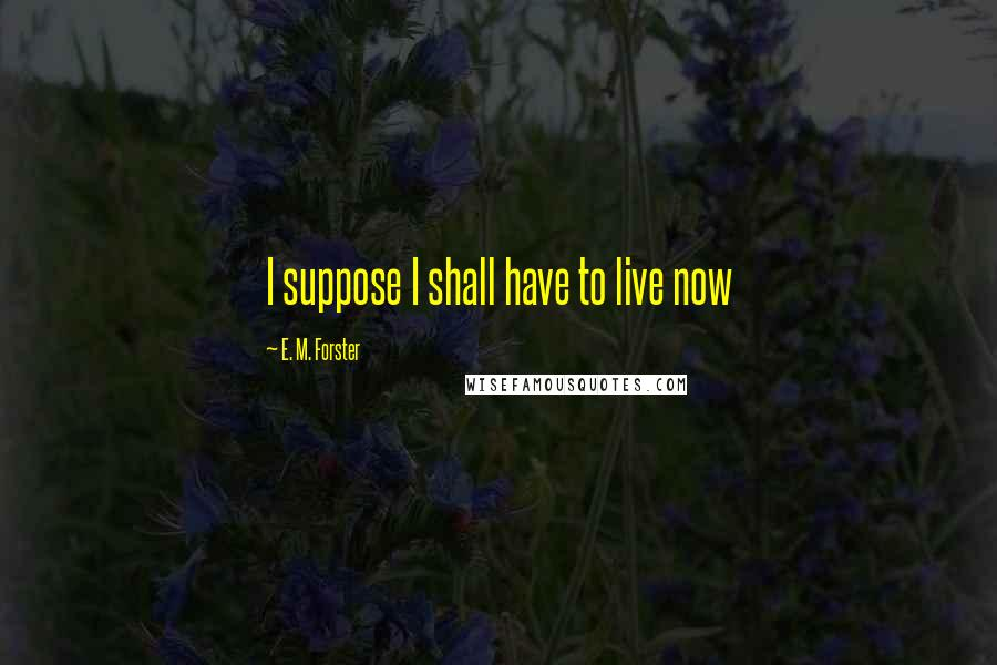E. M. Forster quotes: I suppose I shall have to live now