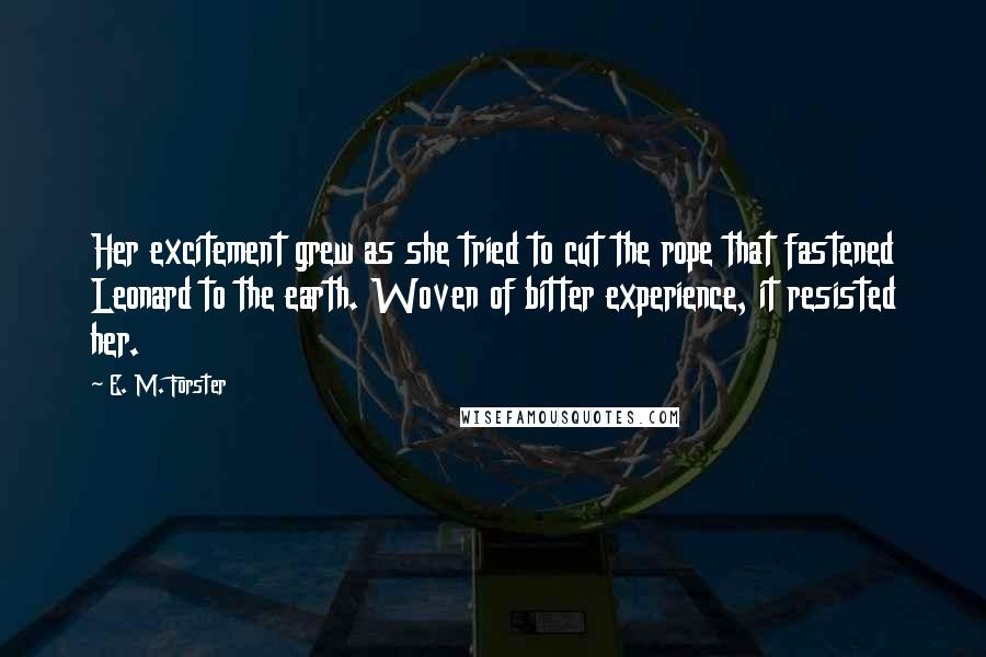 E. M. Forster quotes: Her excitement grew as she tried to cut the rope that fastened Leonard to the earth. Woven of bitter experience, it resisted her.