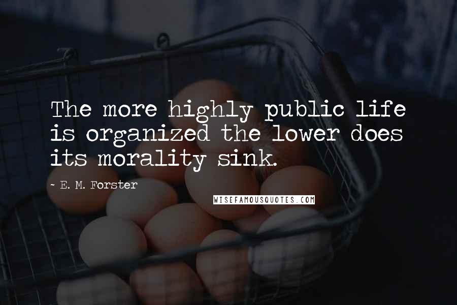 E. M. Forster quotes: The more highly public life is organized the lower does its morality sink.