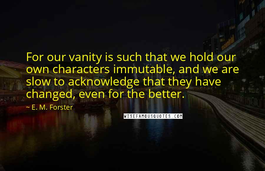 E. M. Forster quotes: For our vanity is such that we hold our own characters immutable, and we are slow to acknowledge that they have changed, even for the better.