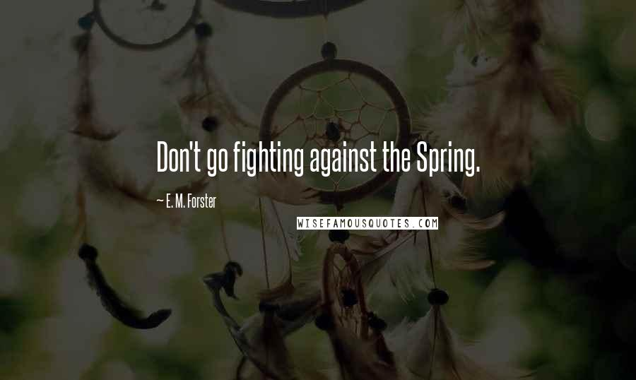 E. M. Forster quotes: Don't go fighting against the Spring.