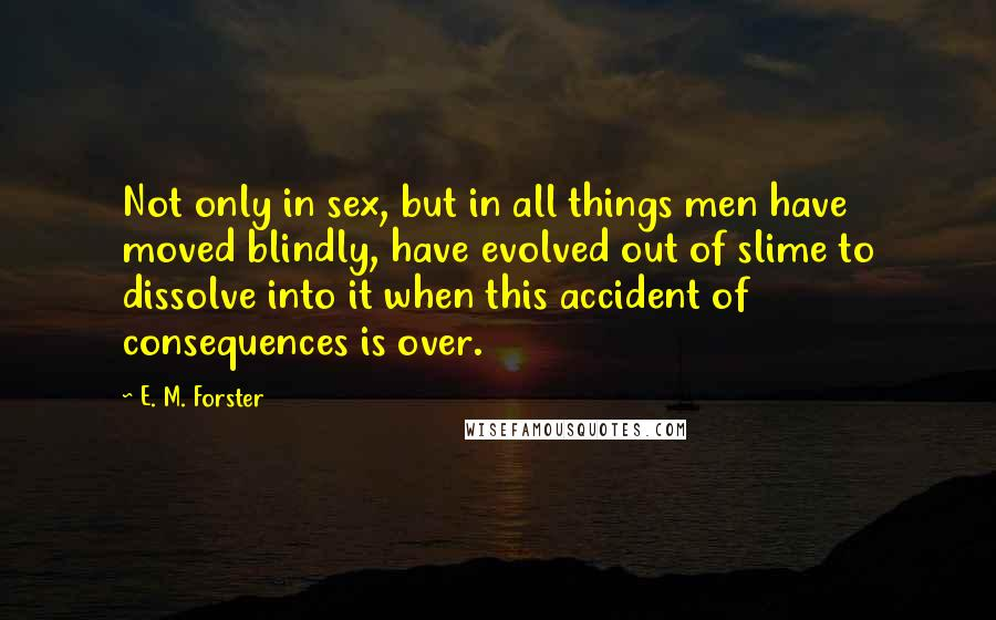 E. M. Forster quotes: Not only in sex, but in all things men have moved blindly, have evolved out of slime to dissolve into it when this accident of consequences is over.