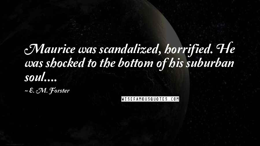 E. M. Forster quotes: Maurice was scandalized, horrified. He was shocked to the bottom of his suburban soul....