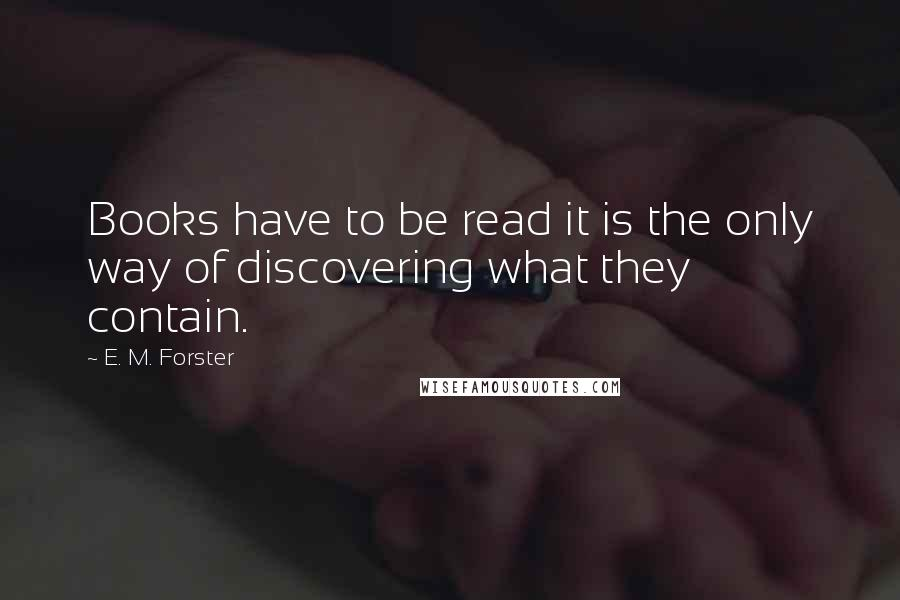 E. M. Forster quotes: Books have to be read it is the only way of discovering what they contain.