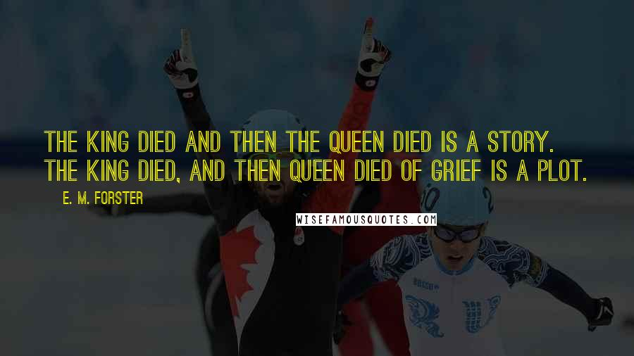 E. M. Forster quotes: The king died and then the queen died is a story. The king died, and then queen died of grief is a plot.