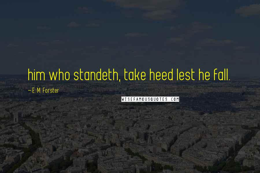 E. M. Forster quotes: him who standeth, take heed lest he fall.