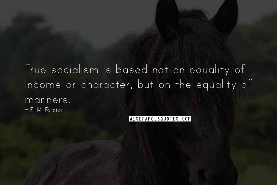 E. M. Forster quotes: True socialism is based not on equality of income or character, but on the equality of manners.