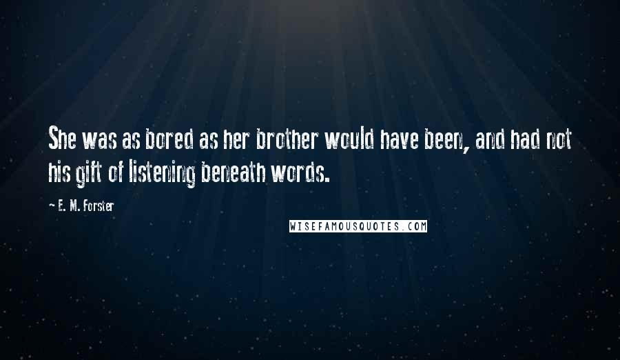 E. M. Forster quotes: She was as bored as her brother would have been, and had not his gift of listening beneath words.