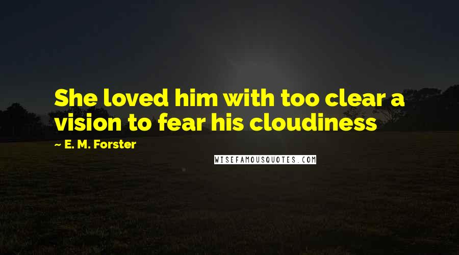 E. M. Forster quotes: She loved him with too clear a vision to fear his cloudiness