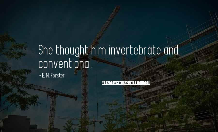 E. M. Forster quotes: She thought him invertebrate and conventional.
