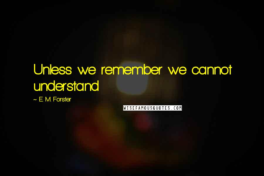 E. M. Forster quotes: Unless we remember we cannot understand