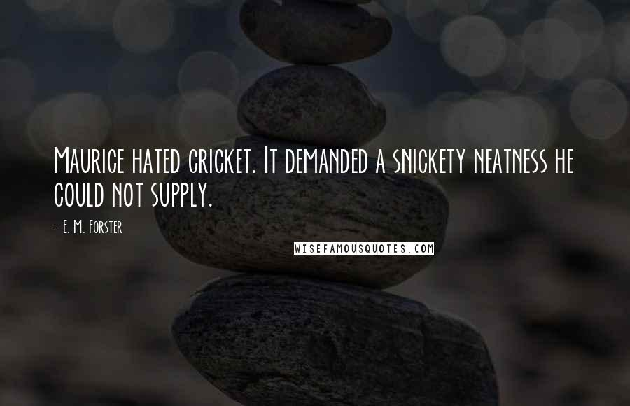 E. M. Forster quotes: Maurice hated cricket. It demanded a snickety neatness he could not supply.