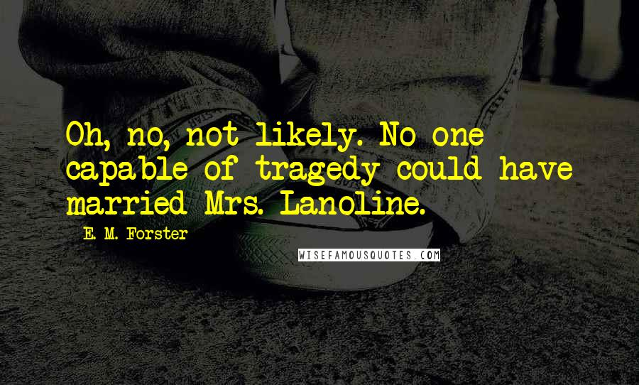 E. M. Forster quotes: Oh, no, not likely. No one capable of tragedy could have married Mrs. Lanoline.