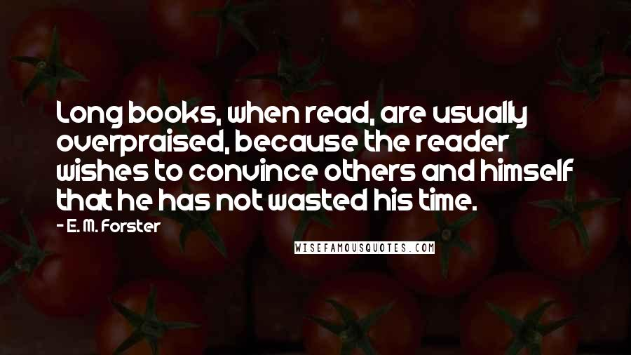 E. M. Forster quotes: Long books, when read, are usually overpraised, because the reader wishes to convince others and himself that he has not wasted his time.