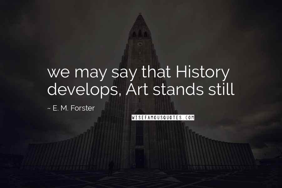 E. M. Forster quotes: we may say that History develops, Art stands still