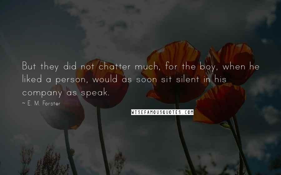 E. M. Forster quotes: But they did not chatter much, for the boy, when he liked a person, would as soon sit silent in his company as speak.