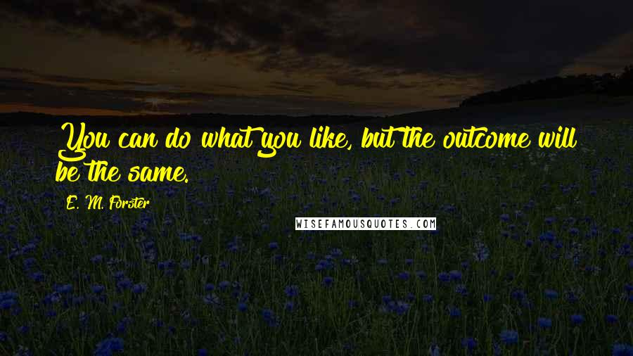 E. M. Forster quotes: You can do what you like, but the outcome will be the same.