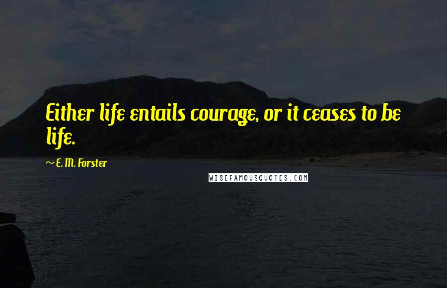 E. M. Forster quotes: Either life entails courage, or it ceases to be life.