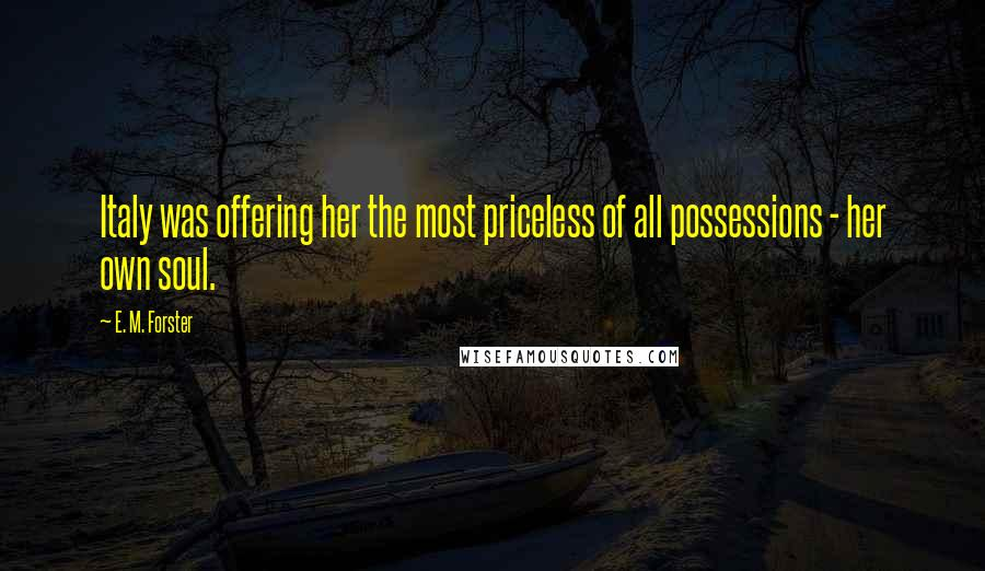 E. M. Forster quotes: Italy was offering her the most priceless of all possessions - her own soul.