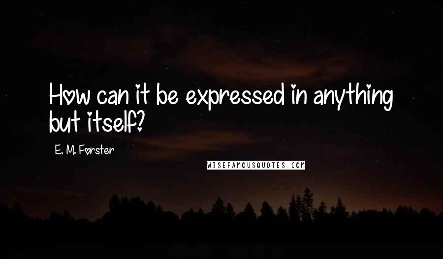 E. M. Forster quotes: How can it be expressed in anything but itself?