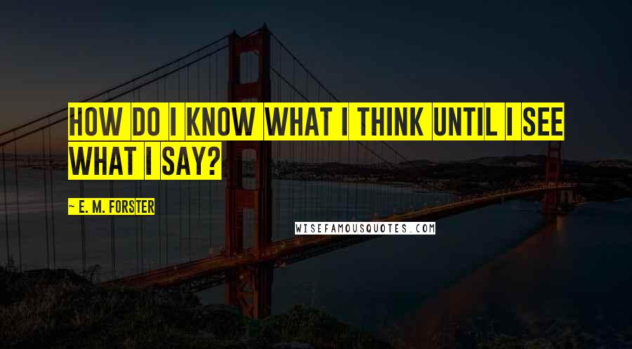 E. M. Forster quotes: How do I know what I think until I see what I say?