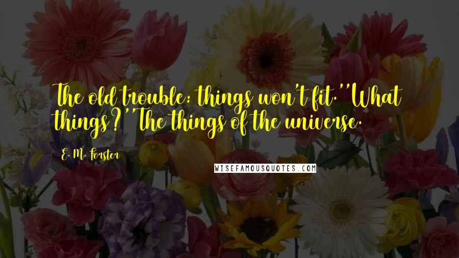 E. M. Forster quotes: The old trouble: things won't fit.''What things?''The things of the universe.