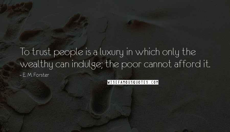 E. M. Forster quotes: To trust people is a luxury in which only the wealthy can indulge; the poor cannot afford it.