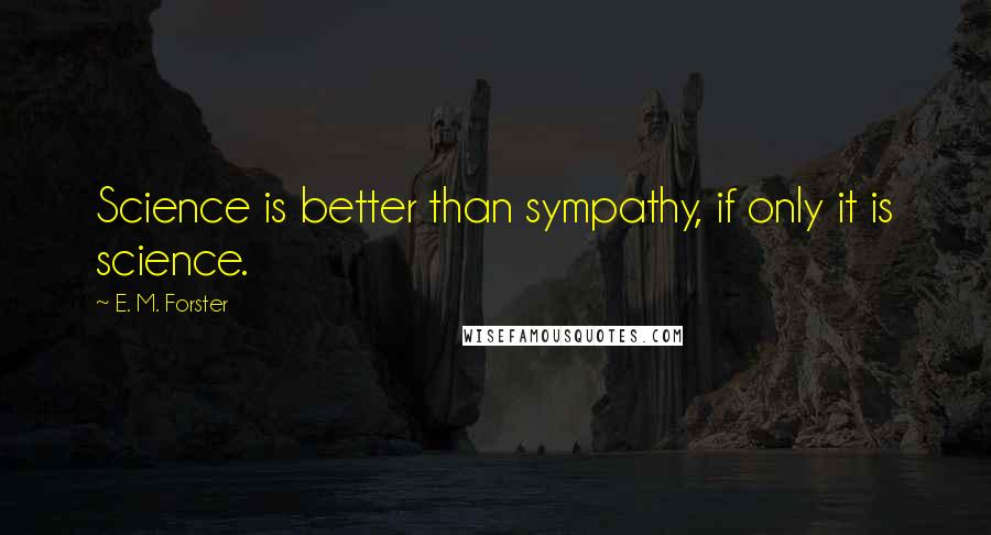 E. M. Forster quotes: Science is better than sympathy, if only it is science.