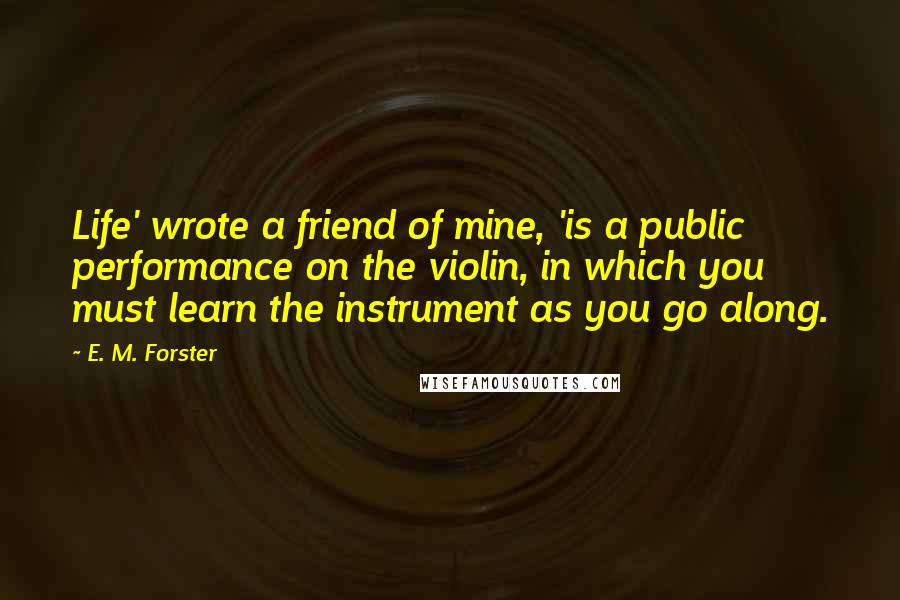 E. M. Forster quotes: Life' wrote a friend of mine, 'is a public performance on the violin, in which you must learn the instrument as you go along.