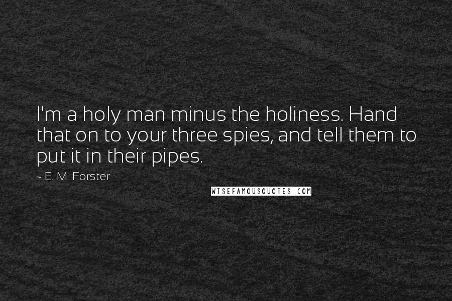 E. M. Forster quotes: I'm a holy man minus the holiness. Hand that on to your three spies, and tell them to put it in their pipes.
