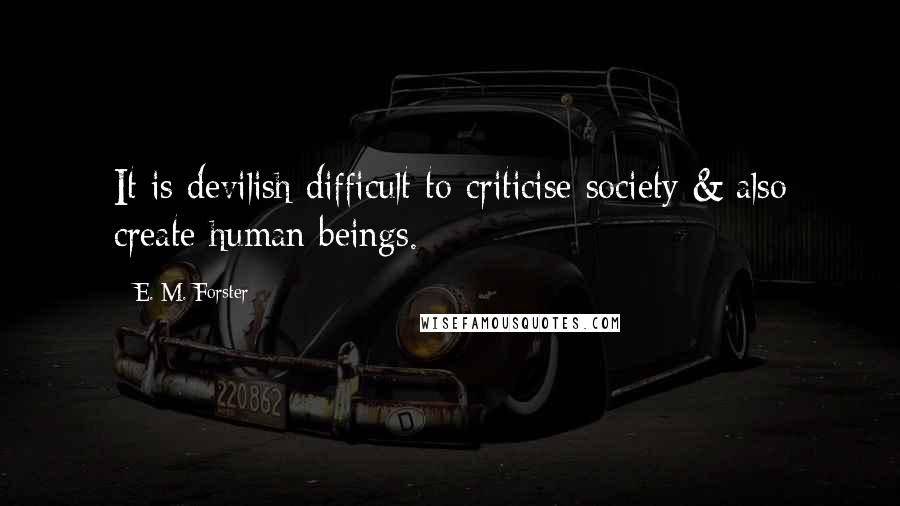E. M. Forster quotes: It is devilish difficult to criticise society & also create human beings.