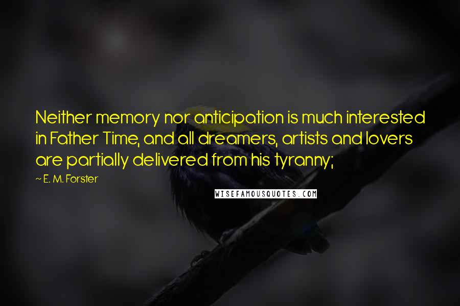 E. M. Forster quotes: Neither memory nor anticipation is much interested in Father Time, and all dreamers, artists and lovers are partially delivered from his tyranny;