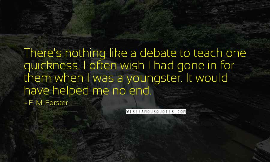 E. M. Forster quotes: There's nothing like a debate to teach one quickness. I often wish I had gone in for them when I was a youngster. It would have helped me no end.