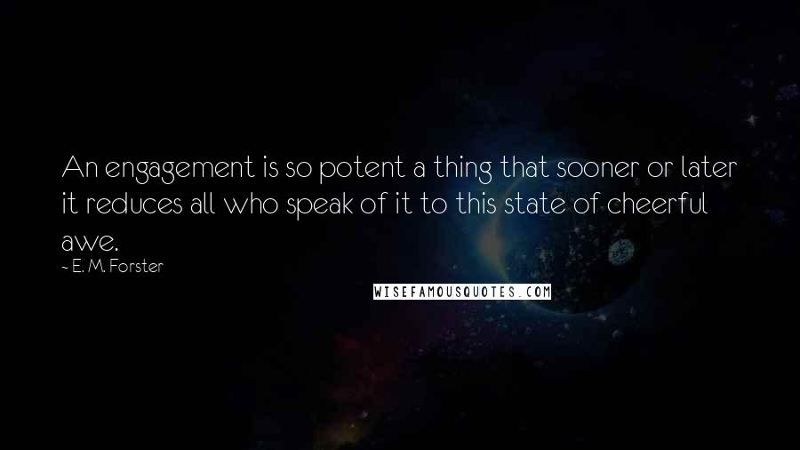 E. M. Forster quotes: An engagement is so potent a thing that sooner or later it reduces all who speak of it to this state of cheerful awe.
